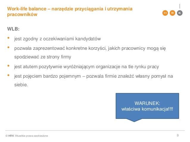 © HRK Wszelkie prawa zastrzeżone Work-life balance – narzędzie przyciągania i utrzymania pracowników 9 WLB: • jest zgodny ...
