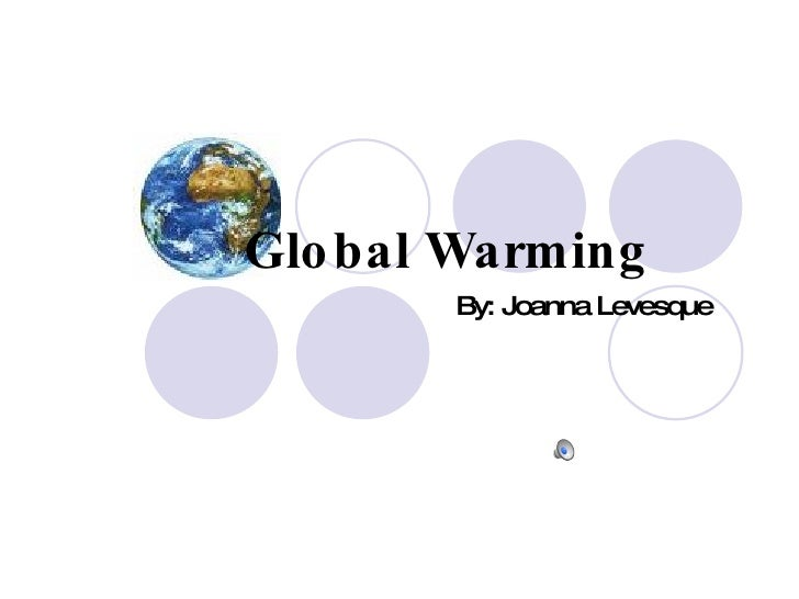 Global Warming By: Joanna Levesque
