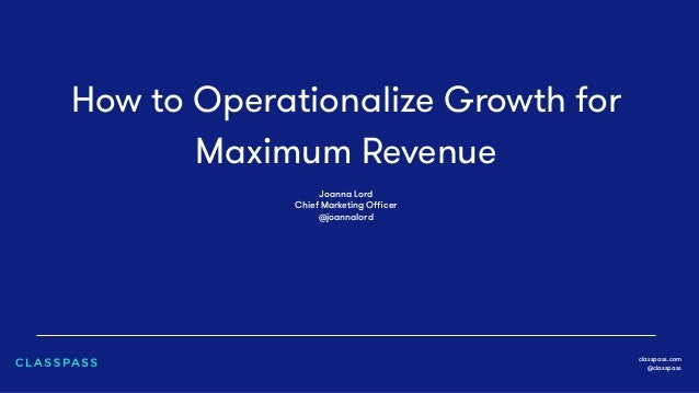 How to Operationalize Growth for Maximum Revenue classpass.com @classpass Joanna Lord Chief Marketing Officer @joannalord