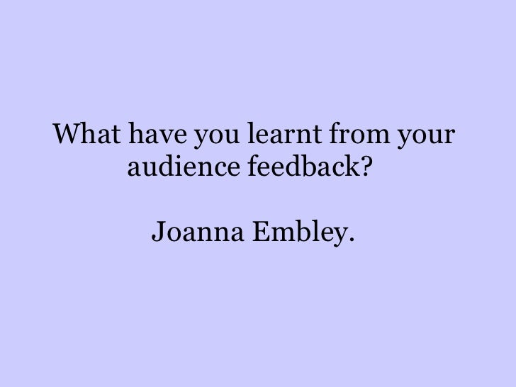 What have you learnt from your audience feedback?  Joanna Embley.