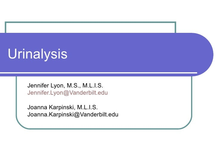 Urinalysis Jennifer Lyon, M.S., M.L.I.S. [email_address] Joanna Karpinski, M.L.I.S. [email_address]