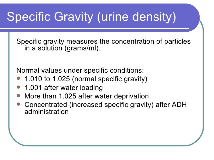 Specific Gravity (urine density) <ul><li>Specific gravity measures the concentration of particles in a solution (grams/ml)...