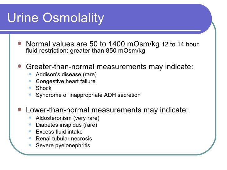 Urine Osmolality <ul><li>Normal values are 50 to 1400 mOsm/kg  12 to 14 hour fluid restriction: greater than 850 mOsm/kg  ...