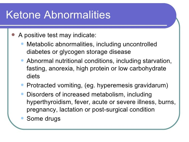 Ketone Abnormalities <ul><li>A positive test may indicate: </li></ul><ul><ul><li>Metabolic abnormalities, including uncont...