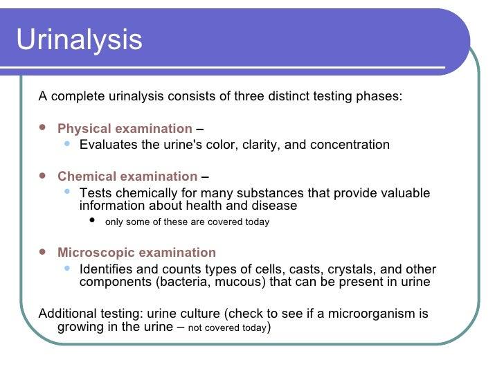 Urinalysis <ul><li>A complete urinalysis consists of three distinct testing phases:  </li></ul><ul><li>Physical examinatio...