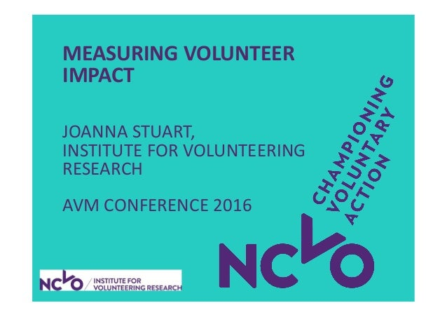MEASURING VOLUNTEER IMPACT JOANNA STUART, INSTITUTE FOR VOLUNTEERING RESEARCH AVM CONFERENCE 2016