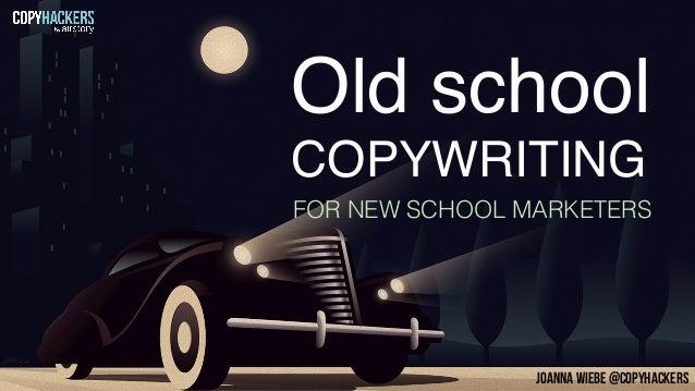 Old school FOR NEW SCHOOL MARKETERS COPYWRITING JOANNA WIEBE @COPYHACKERS