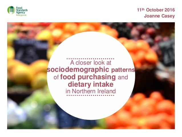 A closer look at sociodemographic patterns of food purchasing and dietary intake in Northern Ireland 11th October 2016 Joa...