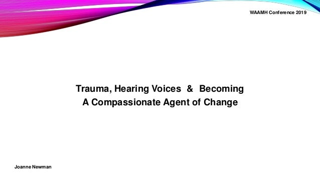 Trauma, Hearing Voices & Becoming A Compassionate Agent of Change Joanne Newman WAAMH Conference 2019