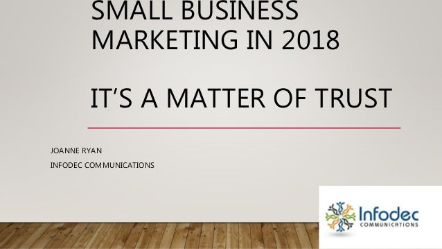 SMALL BUSINESS MARKETING IN 2018 IT'S A MATTER OF TRUST JOANNE RYAN INFODEC COMMUNICATIONS