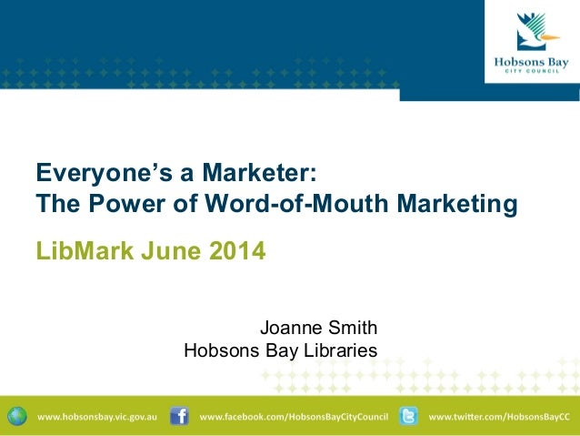 Everyone's a Marketer: The Power of Word-of-Mouth Marketing LibMark June 2014 Joanne Smith Hobsons Bay Libraries