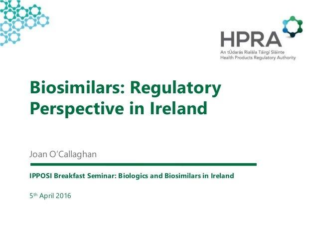 Biosimilars: Regulatory Perspective in Ireland Joan O'Callaghan IPPOSI Breakfast Seminar: Biologics and Biosimilars in Ire...