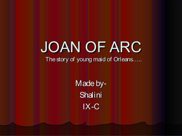 JOAN OF ARCThe story of young maid of Orleans…..           Made by-            Shalini             IX-C