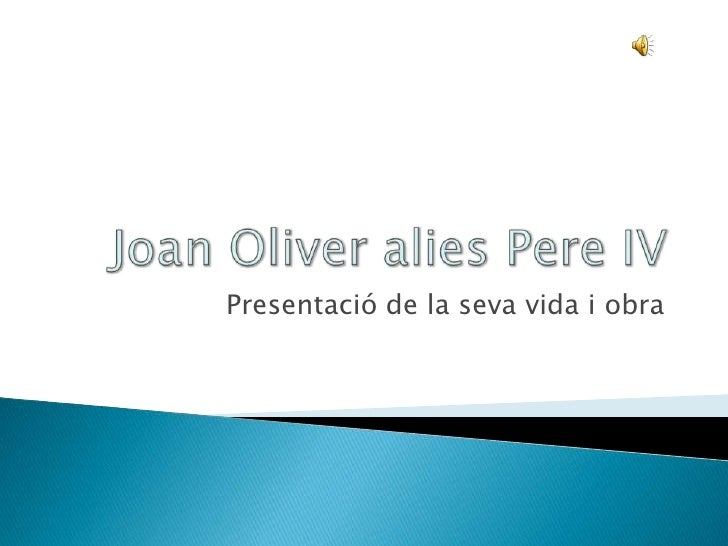 Joan Oliver alies Pere IV<br />Presentació de la seva vida i obra<br />