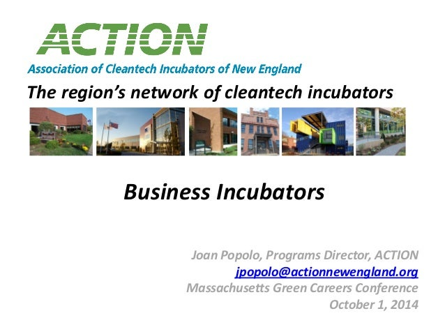 The region's network of cleantech incubators Joan Popolo, Programs Director, ACTION jpopolo@actionnewengland.org Massachus...
