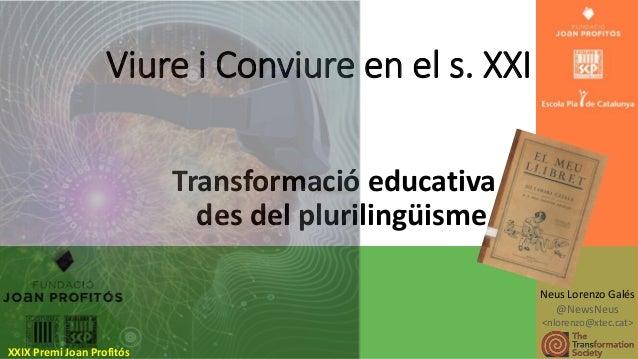 Viure i Conviure en el s. XXI Transformació educativa des del plurilingüisme Neus Lorenzo Galés @NewsNeus <nlorenzo@xtec.c...