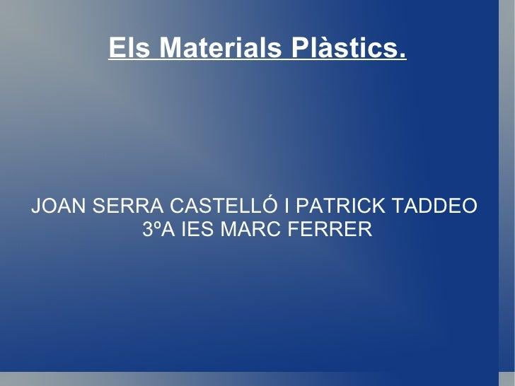 Els Materials Plàstics. JOAN SERRA CASTELLÓ I PATRICK TADDEO  3ºA IES MARC FERRER