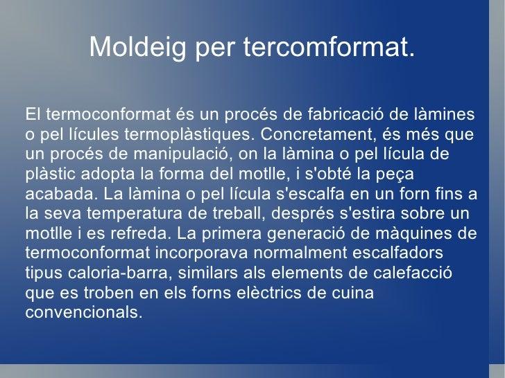 Extrusió o moldeig per aire a pressió Al emmotllament per extrusió s'utilitza un transportador de cargol helicoïdal. El po...