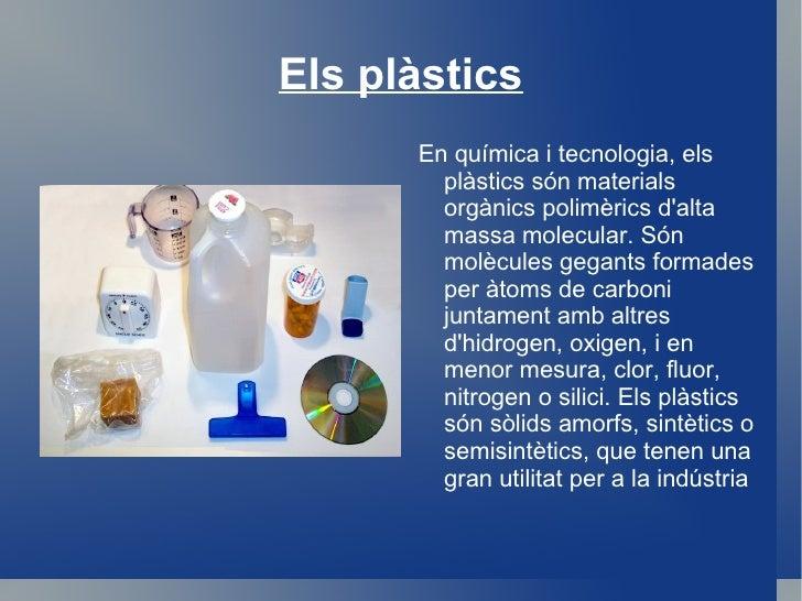 Els plàstics <ul><li>En química i tecnologia, els plàstics són materials orgànics polimèrics d'alta massa molecular. Són m...