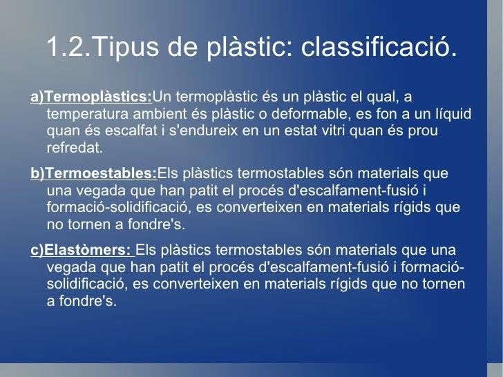 1.2.Tipus de plàstic: classificació. <ul><li>a)Termoplàstics: Un termoplàstic és un plàstic el qual, a  temperatura ambien...