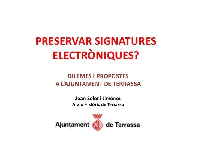 PRESERVAR SIGNATURES ELECTRÒNIQUES? DILEMES I PROPOSTES A L'AJUNTAMENT DE TERRASSA Joan Soler i Jiménez Arxiu Històric de ...