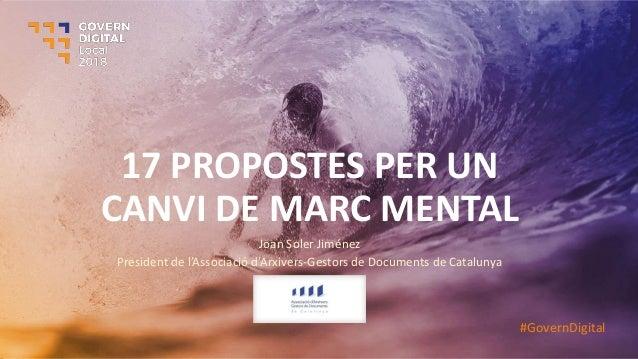 17 PROPOSTES PER UN CANVI DE MARC MENTAL Joan Soler Jiménez President de l'Asso ia ió d'Ar ivers-Gestors de Documents de C...