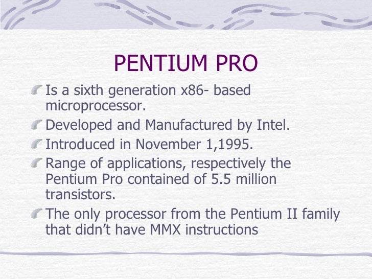 PENTIUM PRO <ul><li>Is a sixth generation x86- based microprocessor. </li></ul><ul><li>Developed and Manufactured by Intel...