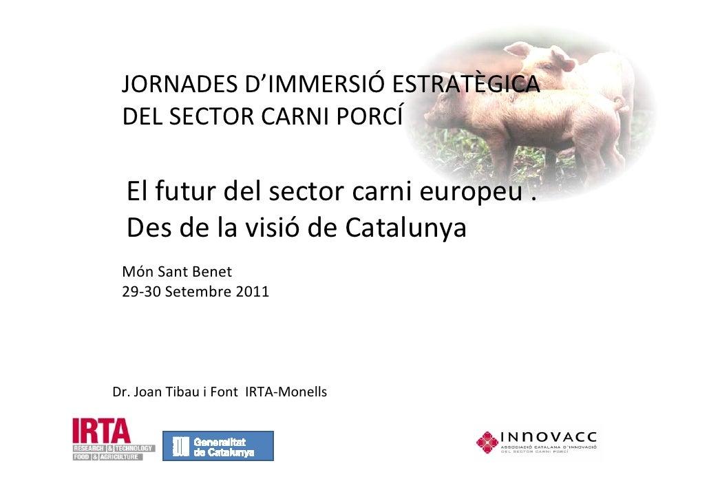 JORNADES D'IMMERSIÓ ESTRATÈGICA DEL SECTOR CARNI PORCÍ  El futur del sector carni europeu .  Des de la visió de Catalunya ...
