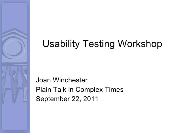 Usability Testing Workshop Joan Winchester Plain Talk in Complex Times September 22, 2011