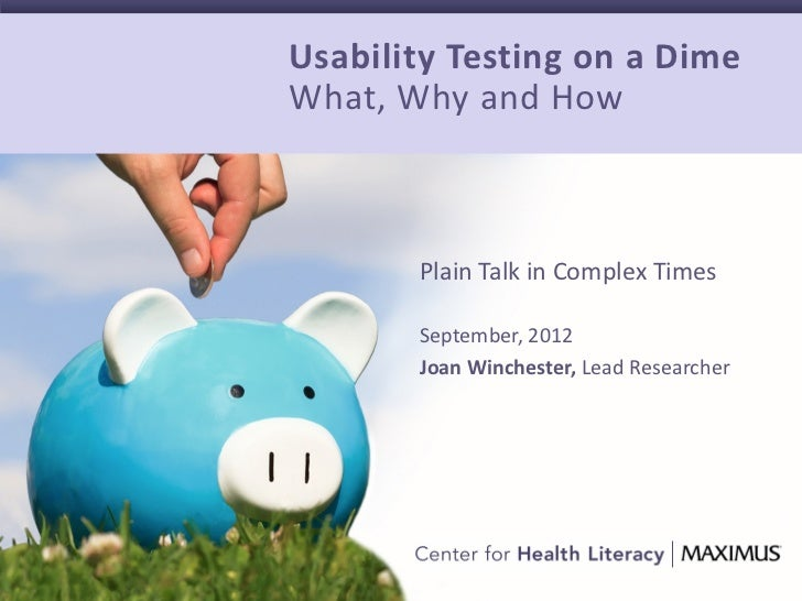 Usability Testing on a DimeWhat, Why and How       Plain Talk in Complex Times       September, 2012       Joan Winchester...