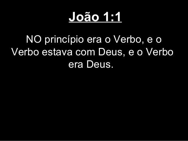 João 1:1   NO princípio era o Verbo, e oVerbo estava com Deus, e o Verbo           era Deus.