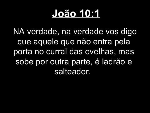 João 10:1NA verdade, na verdade vos digo que aquele que não entra pelaporta no curral das ovelhas, massobe por outra parte...