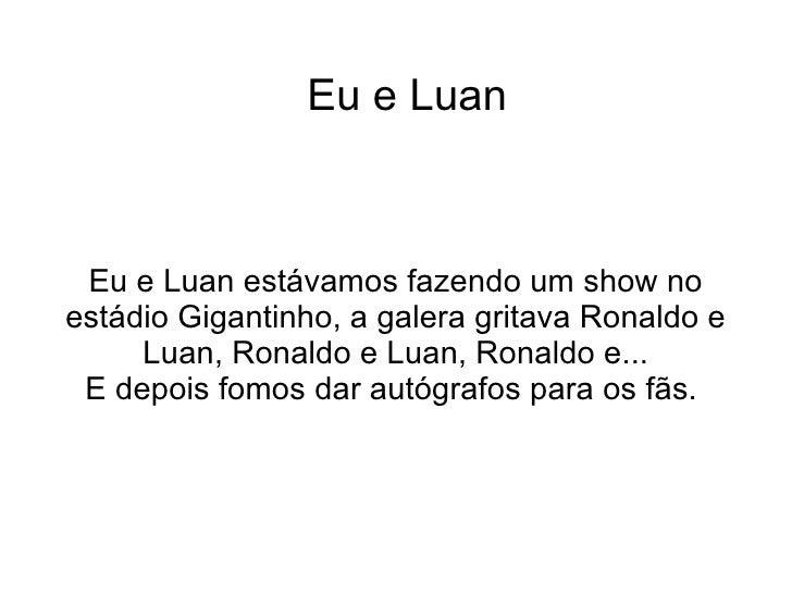 Eu e Luan Eu e Luan estávamos fazendo um show no estádio Gigantinho, a galera gritava Ronaldo e Luan, Ronaldo e Luan, Rona...