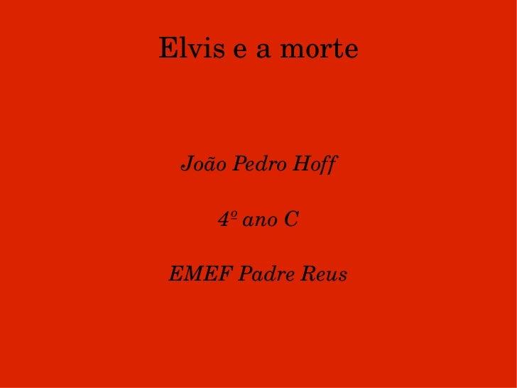 Elvis e a morte João Pedro Hoff 4º ano C EMEF Padre Reus