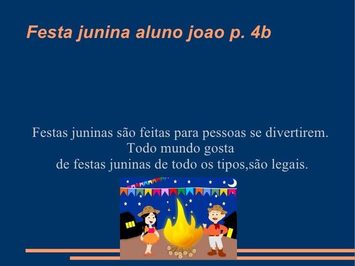 Festa junina aluno joao p. 4b Festas juninas são feitas para pessoas se divertirem. Todo mundo gosta de festas juninas de ...
