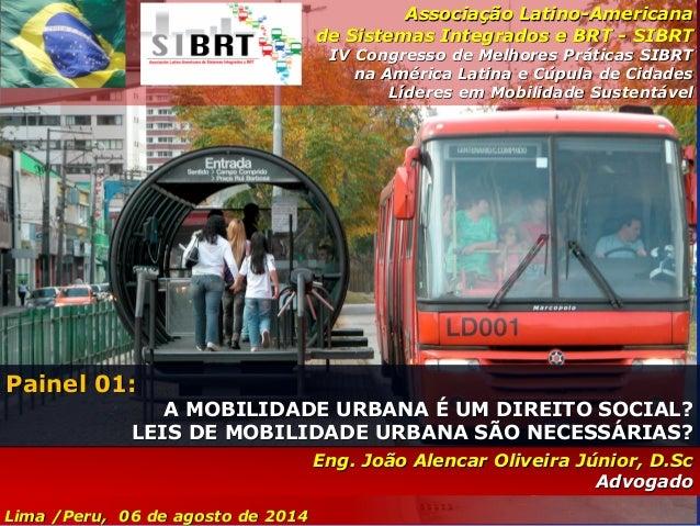 Lima /Peru, 06 de agosto de 2014 Eng. João Alencar Oliveira Júnior, D.Sc Advogado Painel 01: A MOBILIDADE URBANA É UM DIRE...