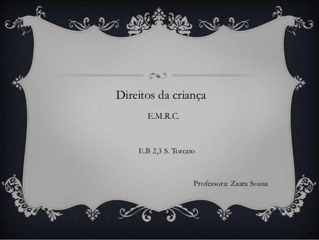 Direitos da criança      E.M.R.C.    E.B 2,3 S. Torcato                     Professora: Zaara Sousa