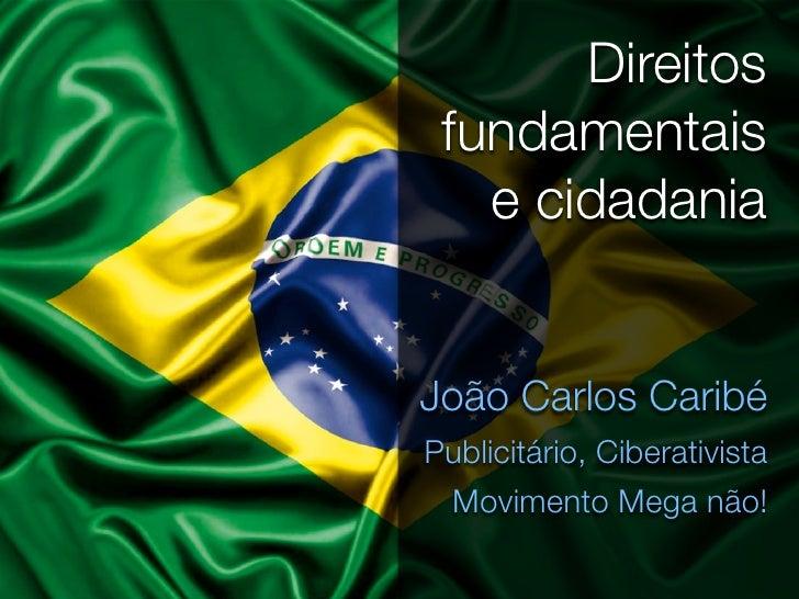 Direitos fundamentais   e cidadaniaJoão Carlos CaribéPublicitário, Ciberativista Movimento Mega não!