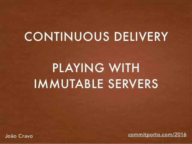 commitporto.com/2016 CONTINUOUS DELIVERY PLAYING WITH IMMUTABLE SERVERS João Cravo