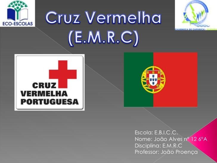 Cruz Vermelha<br />(E.M.R.C)<br />Escola: E.B.I.C.C.<br />Nome: João Alves nº 12 6ºA<br />Disciplina: E.M.R.C<br />Profess...