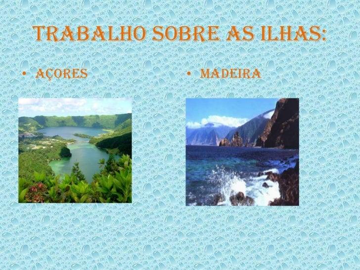 Trabalho sobre as ilhas:<br />Açores<br />Madeira<br />
