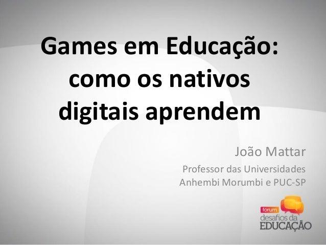 Games em Educação: como os nativos digitais aprendem João Mattar Professor das Universidades Anhembi Morumbi e PUC-SP