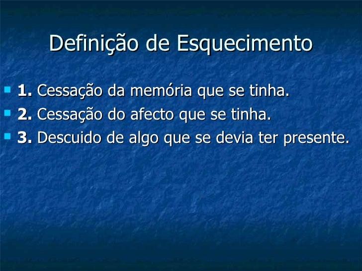 Definição de Esquecimento  <ul><li>1.  Cessação da memória que se tinha. </li></ul><ul><li>2.  Cessação do afecto que se t...