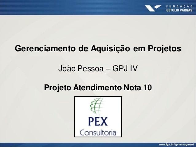 Gerenciamento de Aquisição em Projetos         João Pessoa – GPJ IV      Projeto Atendimento Nota 10