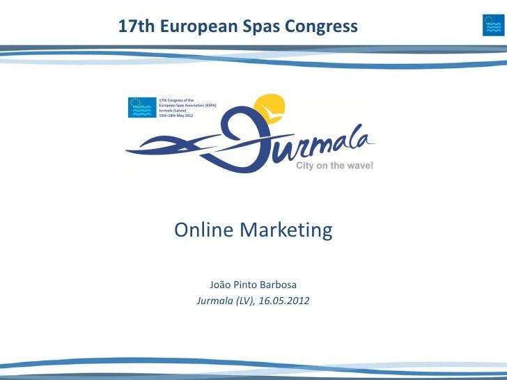17th European Spas Congress      Online Marketing           João Pinto Barbosa        Jurmala (LV), 16.05.2012