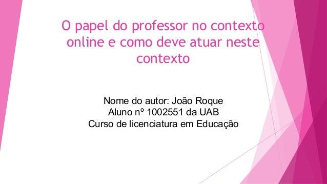 O papel do professor no contexto online e como deve atuar neste contexto Nome do autor: João Roque Aluno nº 1002551 da UAB...