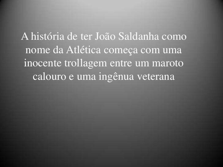 A história de ter João Saldanha como nome da Atlética começa com umainocente trollagem entre um maroto  calouro e uma ingê...