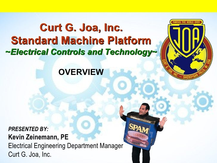Curt G. Joa, Inc. Standard Machine Platform ~ Electrical Controls and Technology~   OVERVIEW PRESENTED BY: Kevin Zeinemann...