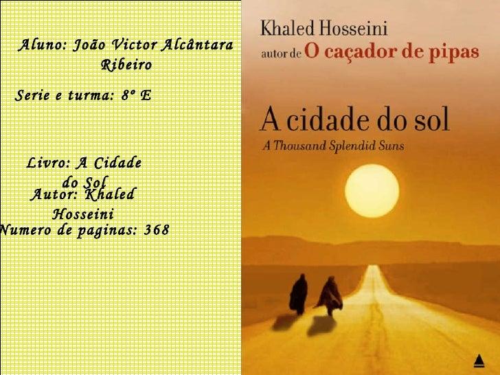 Aluno: João Victor Alcântara Ribeiro Serie e turma: 8º E Livro: A Cidade do Sol Autor: Khaled Hosseini Numero de paginas: ...