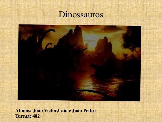 Dinossauros  Alunos: João Victor,Caio e João Pedro  Turma: 402